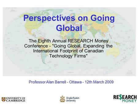 Perspectives on Going Global The Eighth Annual RESEARCH Money Conference - Going Global, Expanding the International Footprint of Canadian Technology.
