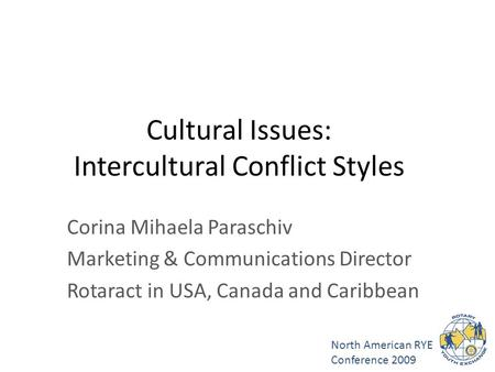 North American RYE Conference 2009 Cultural Issues: Intercultural Conflict Styles Corina Mihaela Paraschiv Marketing & Communications Director Rotaract.