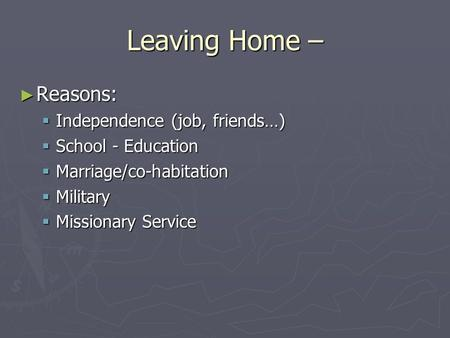 Leaving Home – ► Reasons:  Independence (job, friends…)  School - Education  Marriage/co-habitation  Military  Missionary Service.