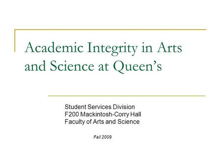 Academic Integrity in Arts and Science at Queen's Student Services Division F200 Mackintosh-Corry Hall Faculty of Arts and Science Fall 2009.