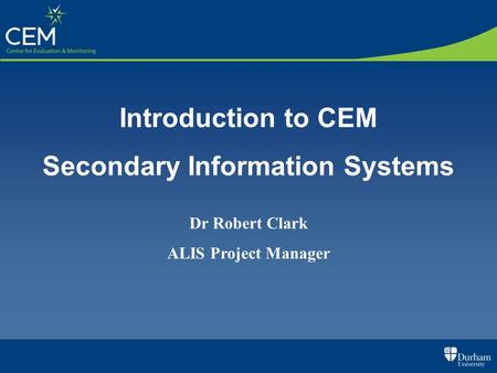 Introduction to CEM Secondary Information Systems Dr Robert Clark ALIS Project Manager.