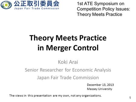 Theory Meets Practice in <strong>Merger</strong> Control Koki Arai Senior Researcher for Economic Analysis Japan Fair Trade Commission 1st ATE Symposium on Competition.