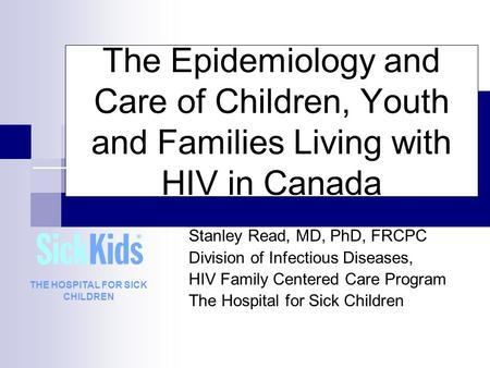 The Epidemiology and Care of Children, Youth and Families Living with HIV in Canada Stanley Read, MD, PhD, FRCPC Division of Infectious Diseases, HIV Family.