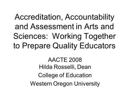 Accreditation, Accountability and Assessment in Arts and Sciences: Working Together to Prepare Quality Educators AACTE 2008 Hilda Rosselli, Dean College.