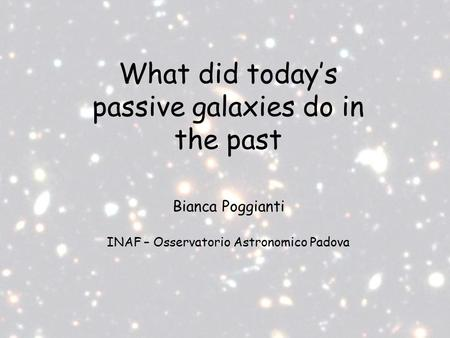 What did today's passive galaxies do in the past Bianca Poggianti INAF – Osservatorio Astronomico Padova.