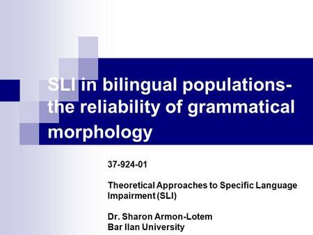 SLI in bilingual populations- the reliability of grammatical morphology 37-924-01 Theoretical Approaches to Specific Language Impairment (SLI) Dr. Sharon.