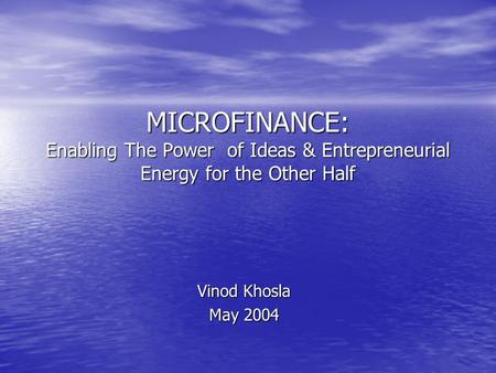 MICROFINANCE: Enabling The Power of Ideas & Entrepreneurial Energy for the Other Half Vinod Khosla May 2004.