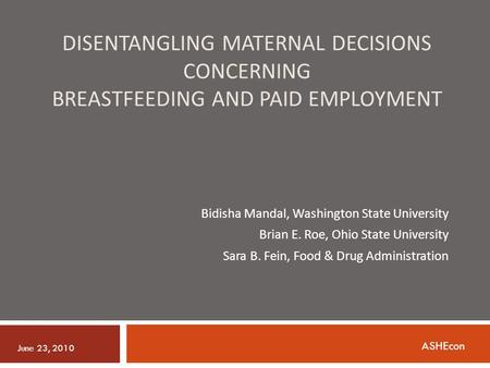 DISENTANGLING MATERNAL DECISIONS CONCERNING BREASTFEEDING AND PAID EMPLOYMENT Bidisha Mandal, Washington State University Brian E. Roe, Ohio State University.