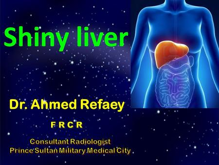 Shiny liver Dr. Ahmed Refaey. Format of the lecture Detection of liver masses by CT Hypervascular tumors of the liver Case of the day.