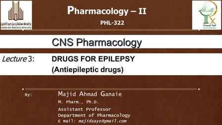By: M ajid A hmad G anaie M. Pharm., P h.D. Assistant Professor Department of Pharmacology E mail: P harmacology – II PHL-322 CNS Pharmacology.