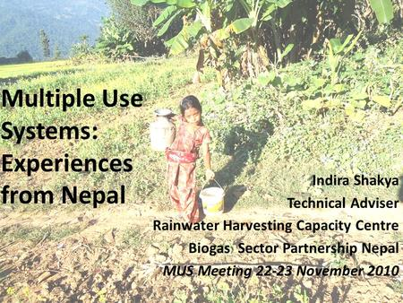 Multiple Use Systems: Experiences from Nepal Indira Shakya Technical Adviser Rainwater Harvesting Capacity Centre Biogas Sector Partnership Nepal MUS Meeting.