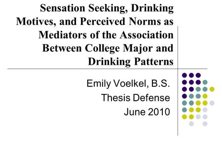 Sensation Seeking, Drinking Motives, and Perceived Norms as Mediators of the Association Between College Major and Drinking Patterns Emily Voelkel, B.S.