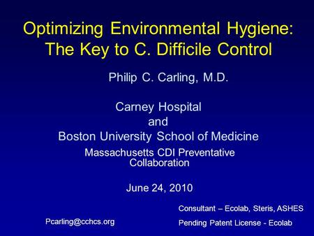 Optimizing Environmental Hygiene: The Key to C. Difficile Control Philip C. Carling, M.D. Carney Hospital and Boston University School of Medicine Massachusetts.