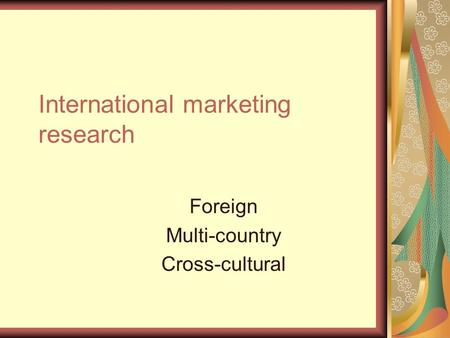 International marketing research Foreign Multi-country Cross-cultural.