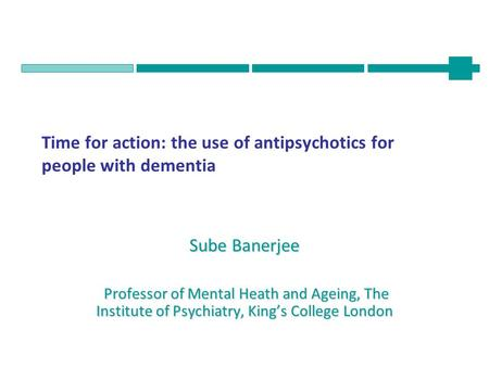 Time for action: the use of antipsychotics for people with dementia Sube Banerjee Professor of Mental Heath and Ageing, The Institute of Psychiatry, King's.