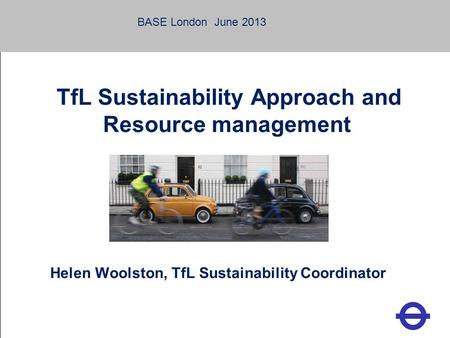 Heading TfL Sustainability Approach and Resource management Helen Woolston, TfL Sustainability Coordinator BASE London June 2013.