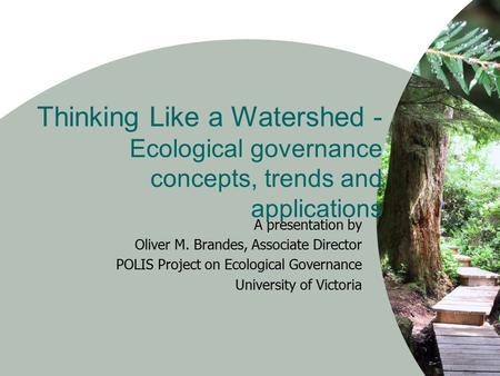 Thinking Like a Watershed - Ecological governance concepts, trends and applications A presentation by Oliver M. Brandes, Associate Director POLIS Project.