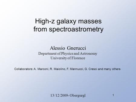 1 High-z galaxy masses from spectroastrometry Alessio Gnerucci Department of Physics and Astronomy University of Florence 13/12/2009- Obergurgl Collaborators: