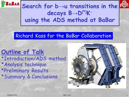 DPF 2009 Richard Kass 1 Search for b → u transitions in the decays B → D (*) K - using the ADS method at BaBar Outline of Talk *Introduction/ADS method.