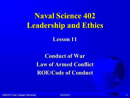 NROTC Unit, Tulane University9/3/20151 Naval Science 402 Leadership and Ethics Lesson 11 Conduct of War Law of Armed Conflict ROE/Code of Conduct.