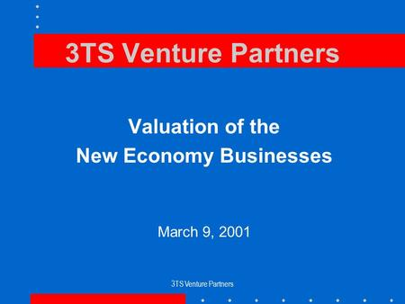 3TS Venture Partners Valuation of the New Economy Businesses March 9, 2001.