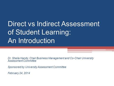 Direct vs Indirect Assessment of Student Learning: An Introduction Dr. Sheila Handy, Chair Business Management and Co-Chair University Assessment Committee.