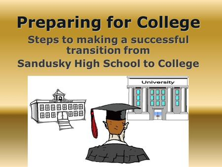 Preparing for College Steps to making a successful transition from Sandusky High School to College.
