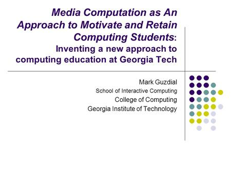 Media Computation as An Approach to Motivate and Retain Computing Students : Inventing a new approach to computing education at Georgia Tech Mark Guzdial.