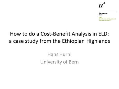 How to do a Cost-Benefit Analysis in ELD: a case study from the Ethiopian Highlands Hans Hurni University of Bern.