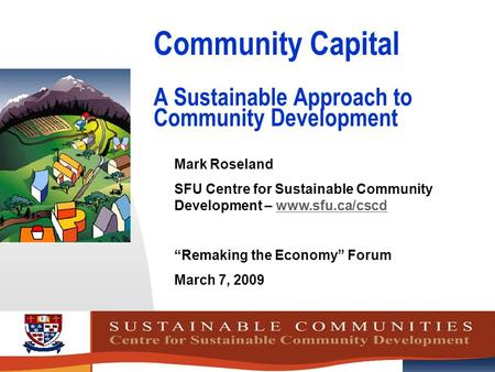 Community Capital A Sustainable Approach to Community Development Mark Roseland SFU Centre for Sustainable Community Development – www.sfu.ca/cscdwww.sfu.ca/cscd.