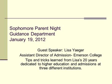 Sophomore Parent Night Guidance Department January 19, 2012 Guest Speaker: Lisa Yaeger Assistant Director of Admission- Emerson College Tips and tricks.