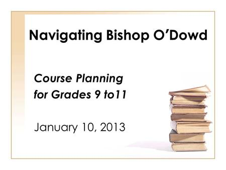 Navigating Bishop O'Dowd Course Planning for Grades 9 to11 January 10, 2013.