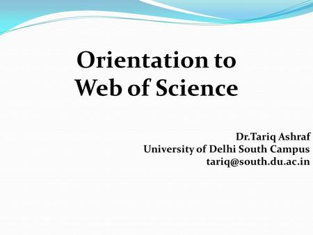 Orientation to Web of Science Dr.Tariq Ashraf University of Delhi South Campus