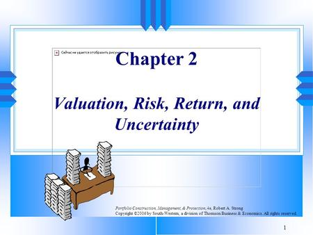 1 Chapter 2 Valuation, Risk, Return, and Uncertainty Portfolio Construction, Management, & Protection, 4e, Robert A. Strong Copyright ©2006 by South-Western,