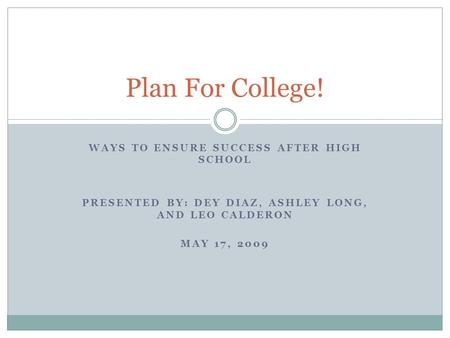 WAYS TO ENSURE SUCCESS AFTER HIGH SCHOOL PRESENTED BY: DEY DIAZ, ASHLEY LONG, AND LEO CALDERON MAY 17, 2009 Plan For College!