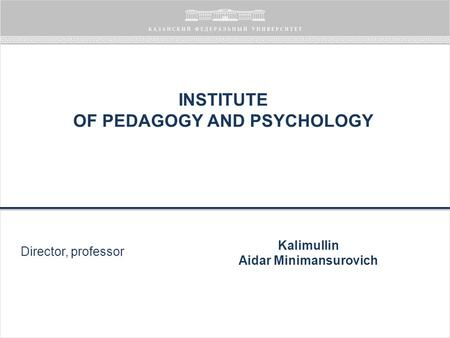 INSTITUTE OF PEDAGOGY AND PSYCHOLOGY Director, professor Kalimullin Aidar Minimansurovich.