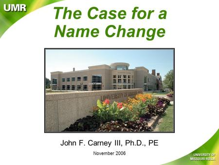 The Case for a Name Change John F. Carney III, Ph.D., PE November 2006.