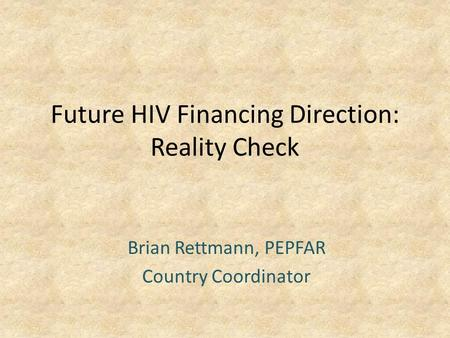 Future HIV Financing Direction: Reality Check Brian Rettmann, PEPFAR Country Coordinator.