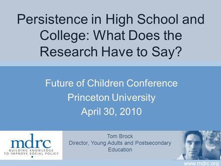Www.mdrc.org Persistence in High School and College: What Does the Research Have to Say? Future of Children Conference Princeton University April 30, 2010.