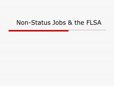 Non-Status Jobs & the FLSA. 2 The Fair Labor Standards Act  Regulations first passed in 1938 and revised in 2004, were written to provide employees with.