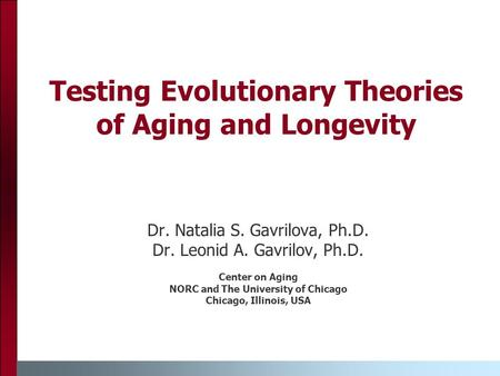 Testing Evolutionary Theories of Aging and Longevity Dr. Natalia S. Gavrilova, Ph.D. Dr. Leonid A. Gavrilov, Ph.D. Center on Aging NORC and The University.