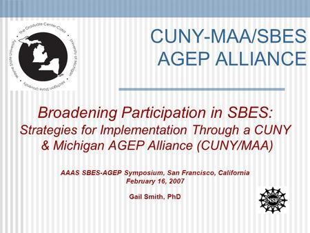 CUNY-MAA/SBES AGEP ALLIANCE Broadening Participation in SBES: Strategies for Implementation Through a CUNY & Michigan AGEP Alliance (CUNY/MAA) AAAS SBES-AGEP.