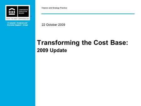 ™ Transforming the Cost Base: 2009 Update 22 October 2009 Finance and Strategy Practice Economic Analysis and Decision Support Group.