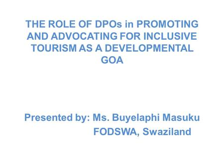 THE ROLE OF DPOs in PROMOTING AND ADVOCATING FOR INCLUSIVE TOURISM AS A DEVELOPMENTAL GOA Presented by: Ms. Buyelaphi Masuku FODSWA, Swaziland.