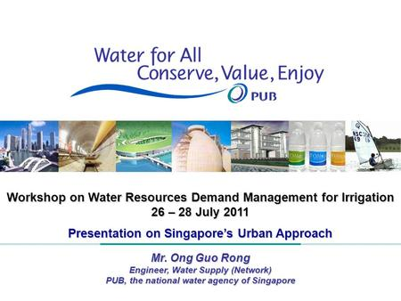 1 Workshop on Water Resources Demand Management for Irrigation 26 – 28 July 2011 Presentation on Singapore's Urban Approach Mr. Ong Guo Rong Engineer,