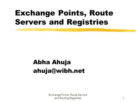 Exchange Points, Route Servers and Routing Registries1 Exchange Points, Route Servers and Registries Abha Ahuja