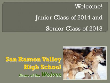 San Ramon Valley High School Home of the Wolves Home of the Wolves Welcome! Junior Class of 2014 and Senior Class of 2013.