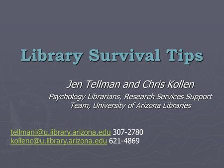 Library Survival Tips Jen Tellman and Chris Kollen Psychology Librarians, Research Services Support Team, University of Arizona Libraries