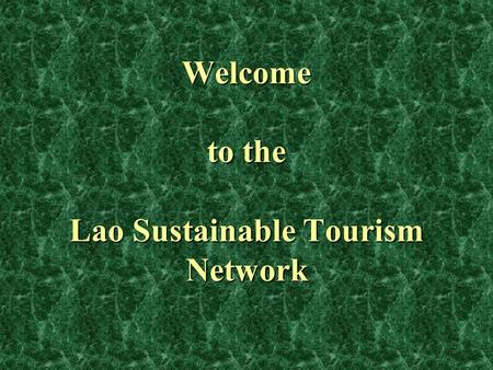Welcome to the Lao Sustainable Tourism Network. Why set up this Network? tourism is a complex industry with many stakeholders and sub-sectors synergy.