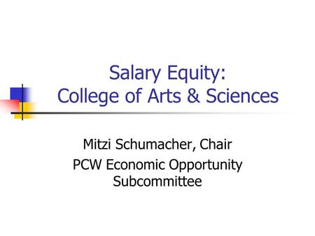 Salary Equity: College of Arts & Sciences Mitzi Schumacher, Chair PCW Economic Opportunity Subcommittee.